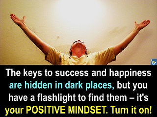 Positive Thinking quotes: The keys to success are hidden in dark places, but you have a flashlight to find them – it's your positive mindset. Turn it on! Vadim Kotelonikov